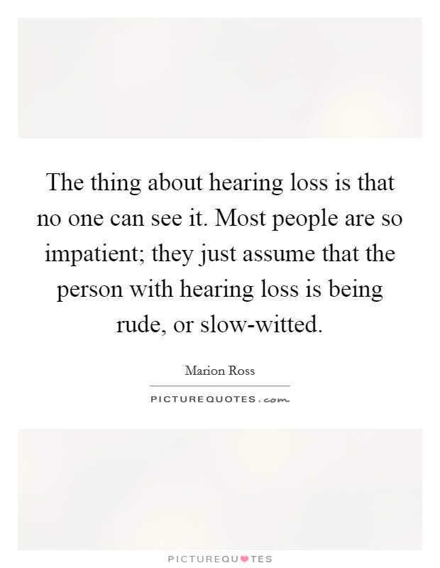 The thing about hearing loss is that no one can see it. Most people are so impatient; they just assume that the person with hearing loss is being rude, or slow-witted Picture Quote #1