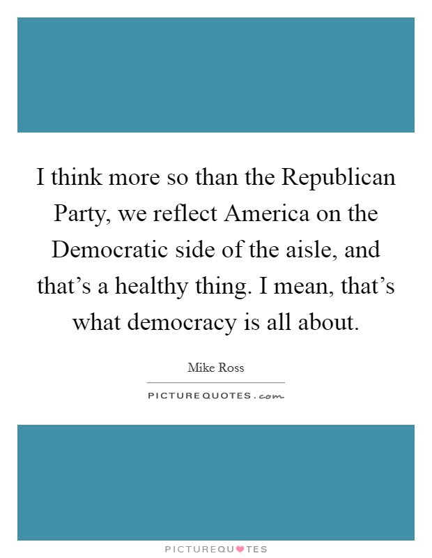 I think more so than the Republican Party, we reflect America on the Democratic side of the aisle, and that's a healthy thing. I mean, that's what democracy is all about Picture Quote #1