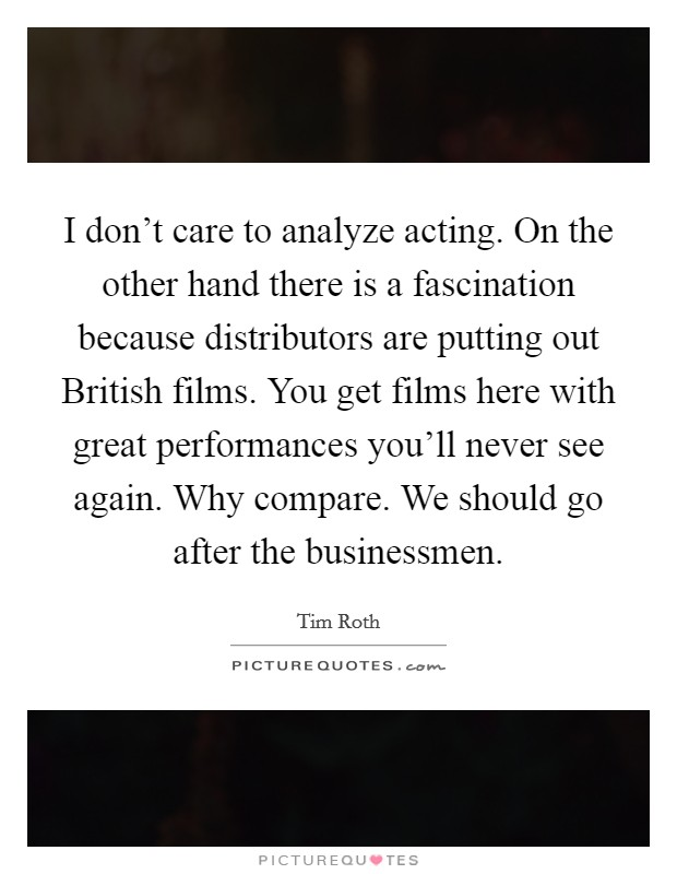 I don't care to analyze acting. On the other hand there is a fascination because distributors are putting out British films. You get films here with great performances you'll never see again. Why compare. We should go after the businessmen Picture Quote #1