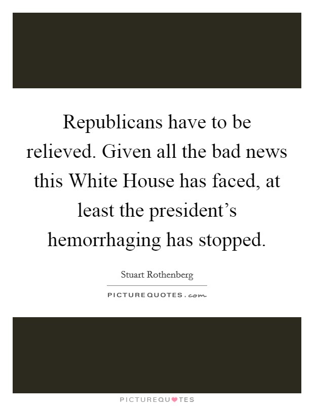 Republicans have to be relieved. Given all the bad news this White House has faced, at least the president's hemorrhaging has stopped Picture Quote #1