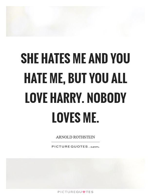 She hates me and you hate me, but you all love Harry. Nobody loves me Picture Quote #1