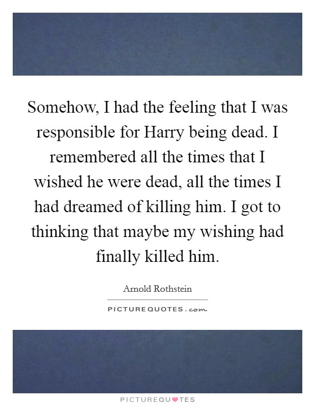 Somehow, I had the feeling that I was responsible for Harry being dead. I remembered all the times that I wished he were dead, all the times I had dreamed of killing him. I got to thinking that maybe my wishing had finally killed him Picture Quote #1
