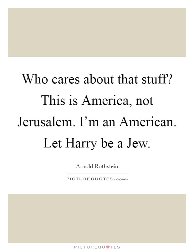 Who cares about that stuff? This is America, not Jerusalem. I'm an American. Let Harry be a Jew Picture Quote #1