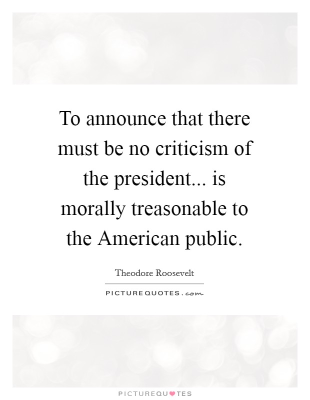 To announce that there must be no criticism of the president... is morally treasonable to the American public Picture Quote #1