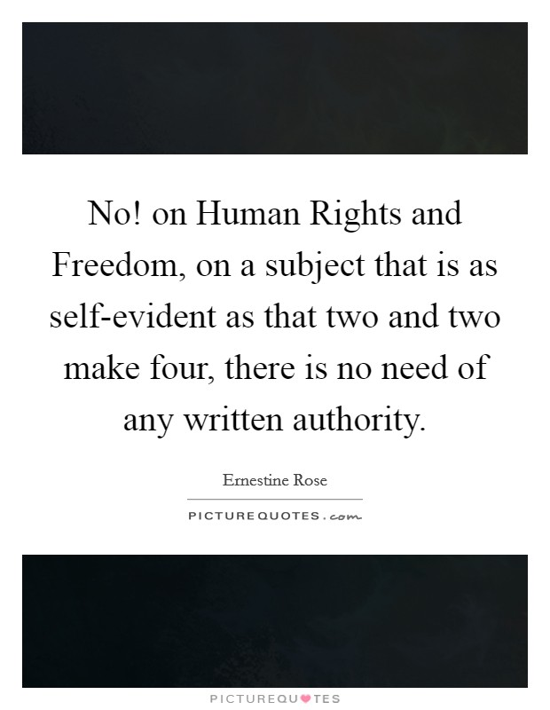No! on Human Rights and Freedom, on a subject that is as self-evident as that two and two make four, there is no need of any written authority Picture Quote #1