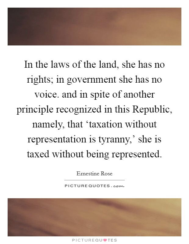 In the laws of the land, she has no rights; in government she has no voice. and in spite of another principle recognized in this Republic, namely, that 'taxation without representation is tyranny,' she is taxed without being represented Picture Quote #1