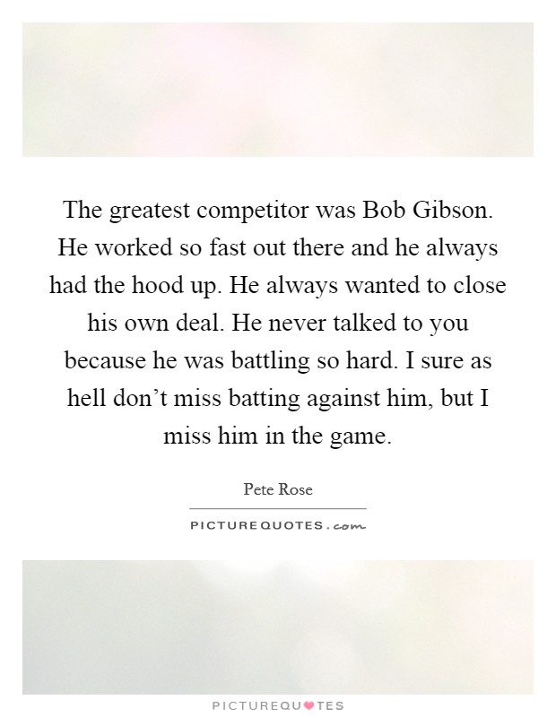 The greatest competitor was Bob Gibson. He worked so fast out there and he always had the hood up. He always wanted to close his own deal. He never talked to you because he was battling so hard. I sure as hell don't miss batting against him, but I miss him in the game Picture Quote #1