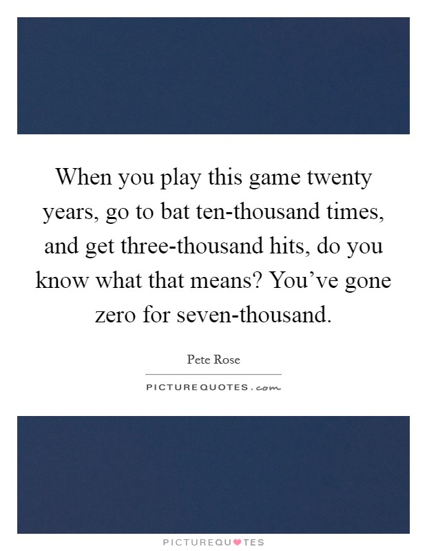 When you play this game twenty years, go to bat ten-thousand times, and get three-thousand hits, do you know what that means? You've gone zero for seven-thousand Picture Quote #1