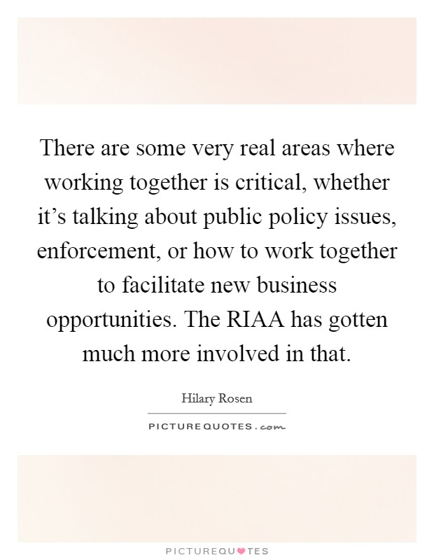 There are some very real areas where working together is critical, whether it's talking about public policy issues, enforcement, or how to work together to facilitate new business opportunities. The RIAA has gotten much more involved in that Picture Quote #1