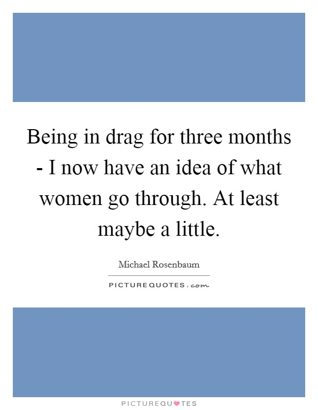 Being in drag for three months - I now have an idea of what women go through. At least maybe a little Picture Quote #1