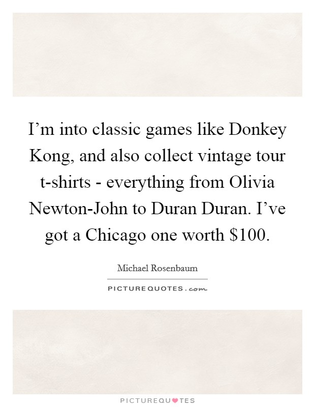 I'm into classic games like Donkey Kong, and also collect vintage tour t-shirts - everything from Olivia Newton-John to Duran Duran. I've got a Chicago one worth $100 Picture Quote #1