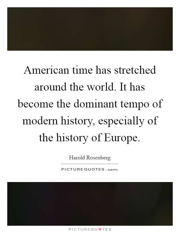 American time has stretched around the world. It has become the dominant tempo of modern history, especially of the history of Europe Picture Quote #1