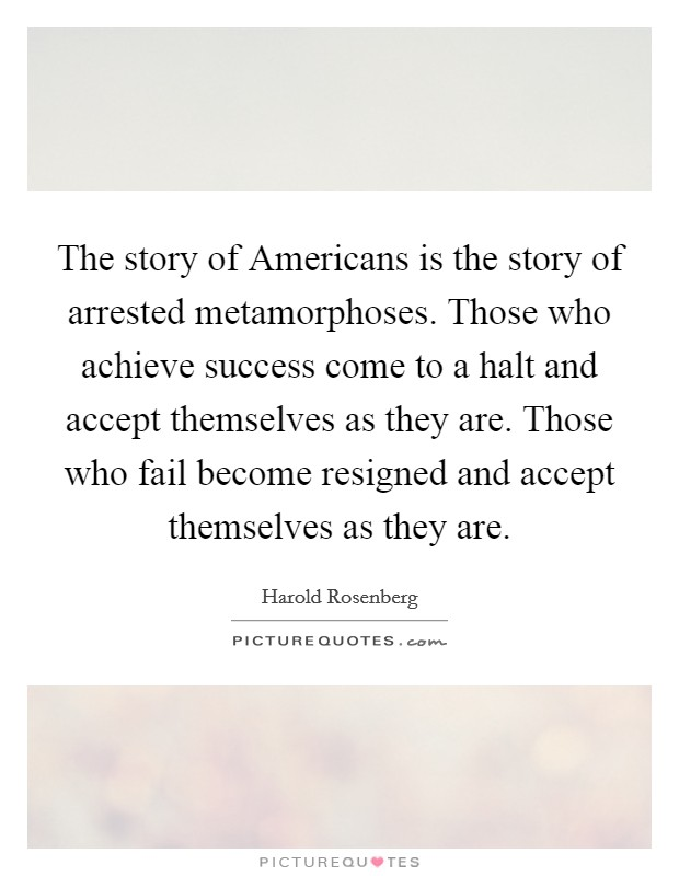 The story of Americans is the story of arrested metamorphoses. Those who achieve success come to a halt and accept themselves as they are. Those who fail become resigned and accept themselves as they are Picture Quote #1