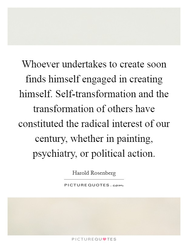 Whoever undertakes to create soon finds himself engaged in creating himself. Self-transformation and the transformation of others have constituted the radical interest of our century, whether in painting, psychiatry, or political action Picture Quote #1