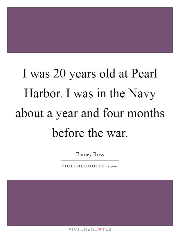 I was 20 years old at Pearl Harbor. I was in the Navy about a year and four months before the war Picture Quote #1