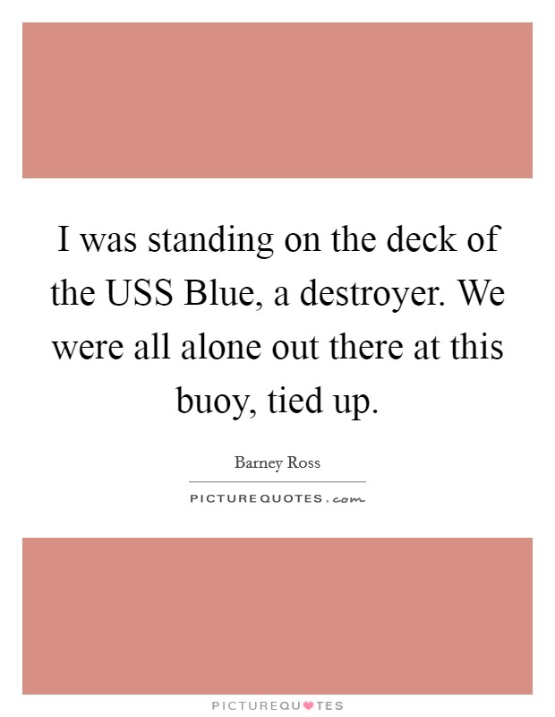 I was standing on the deck of the USS Blue, a destroyer. We were all alone out there at this buoy, tied up Picture Quote #1