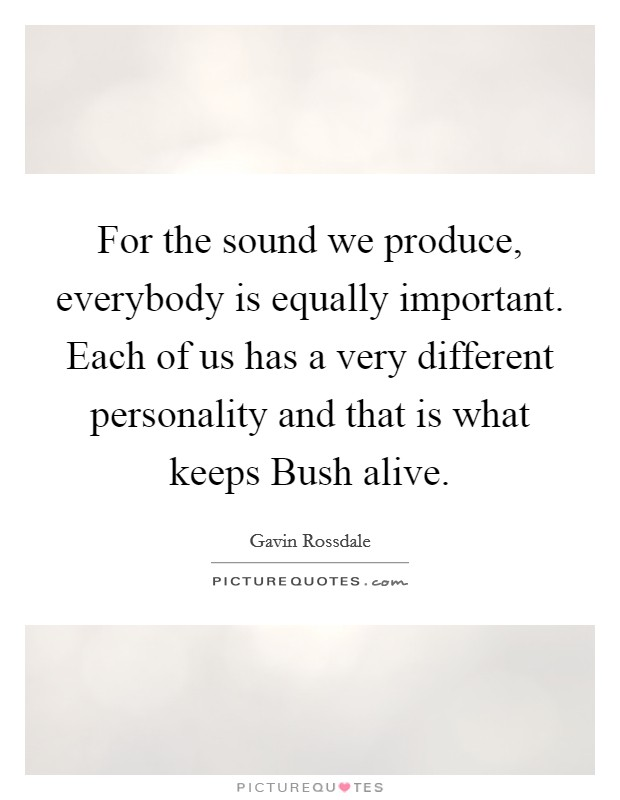 For the sound we produce, everybody is equally important. Each of us has a very different personality and that is what keeps Bush alive Picture Quote #1
