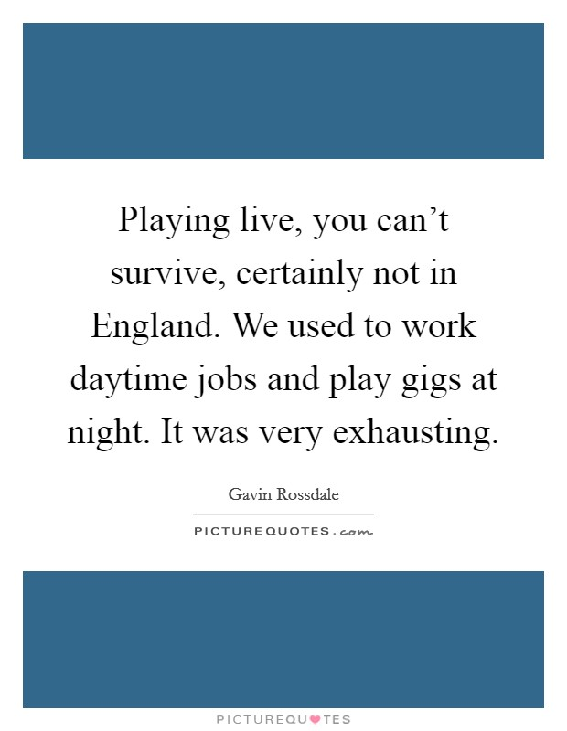 Playing live, you can't survive, certainly not in England. We used to work daytime jobs and play gigs at night. It was very exhausting Picture Quote #1