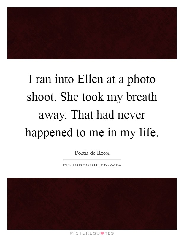 I ran into Ellen at a photo shoot. She took my breath away. That had never happened to me in my life Picture Quote #1