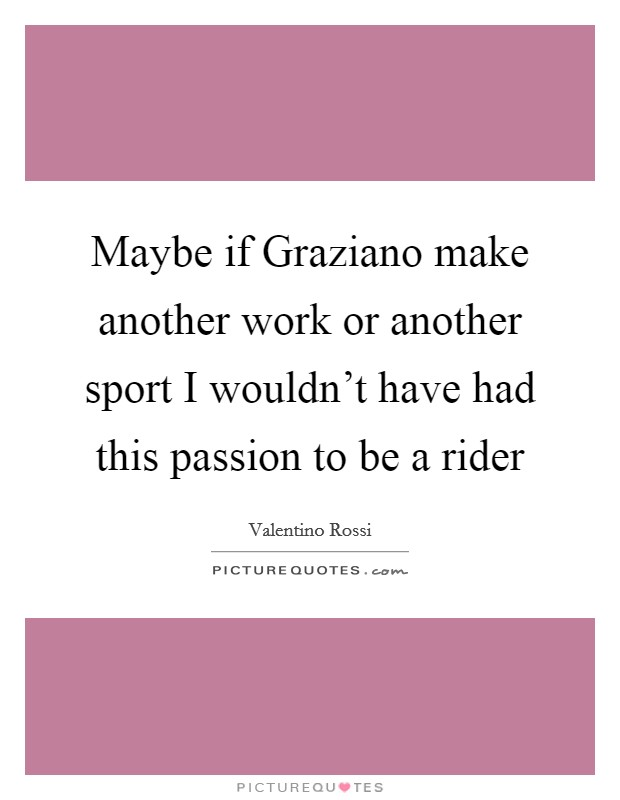 Maybe if Graziano make another work or another sport I wouldn't have had this passion to be a rider Picture Quote #1