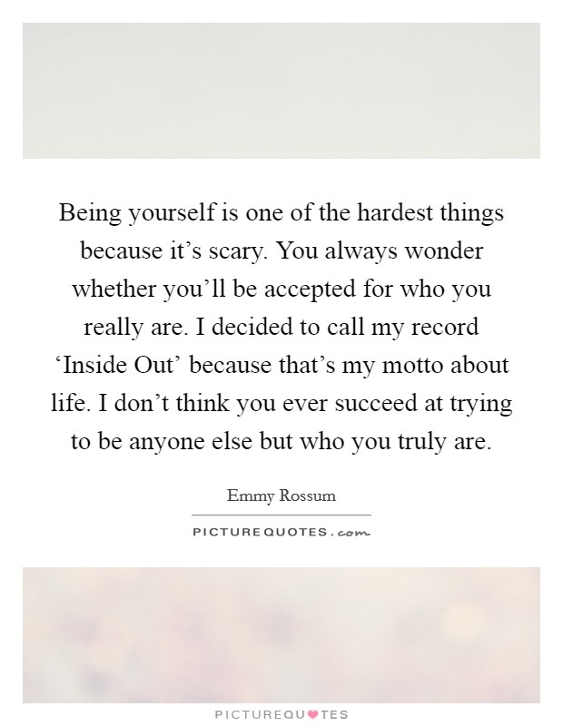Being yourself is one of the hardest things because it's scary. You always wonder whether you'll be accepted for who you really are. I decided to call my record 'Inside Out' because that's my motto about life. I don't think you ever succeed at trying to be anyone else but who you truly are Picture Quote #1