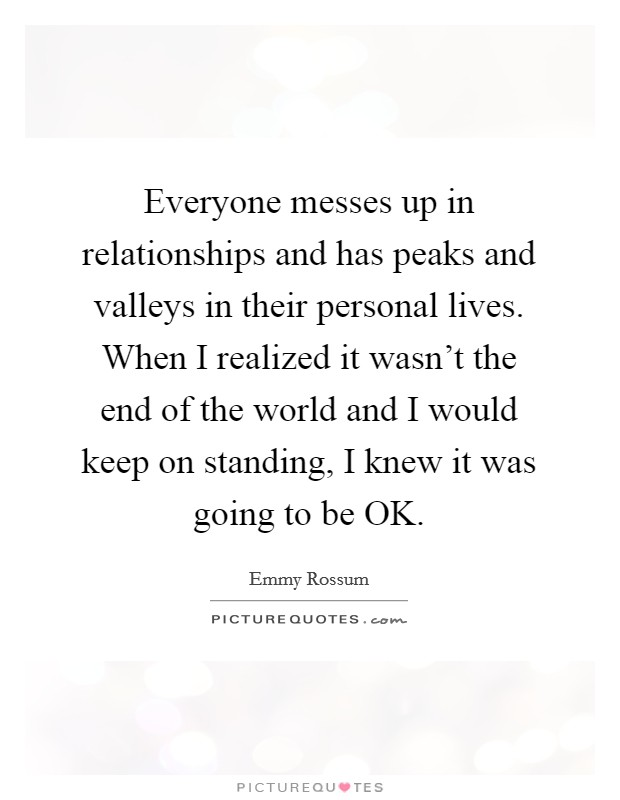 Everyone messes up in relationships and has peaks and valleys in their personal lives. When I realized it wasn't the end of the world and I would keep on standing, I knew it was going to be OK Picture Quote #1
