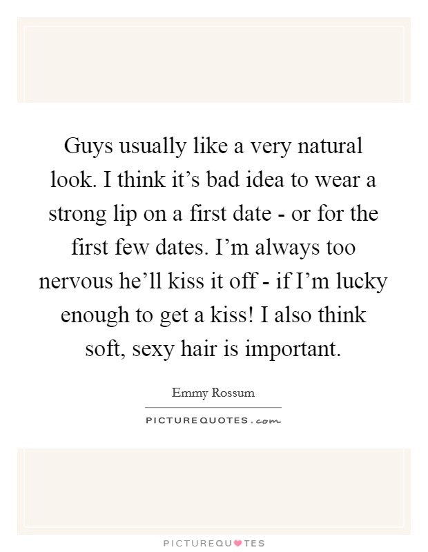 Guys usually like a very natural look. I think it's bad idea to wear a strong lip on a first date - or for the first few dates. I'm always too nervous he'll kiss it off - if I'm lucky enough to get a kiss! I also think soft, sexy hair is important Picture Quote #1