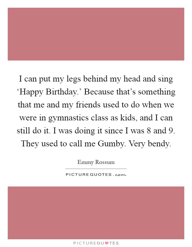I can put my legs behind my head and sing 'Happy Birthday.' Because that's something that me and my friends used to do when we were in gymnastics class as kids, and I can still do it. I was doing it since I was 8 and 9. They used to call me Gumby. Very bendy Picture Quote #1