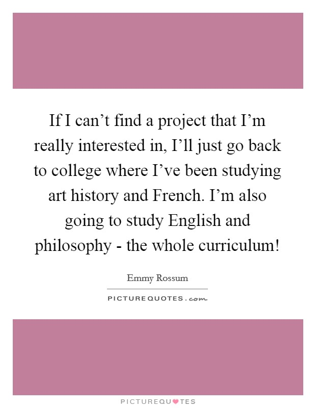 If I can't find a project that I'm really interested in, I'll just go back to college where I've been studying art history and French. I'm also going to study English and philosophy - the whole curriculum! Picture Quote #1