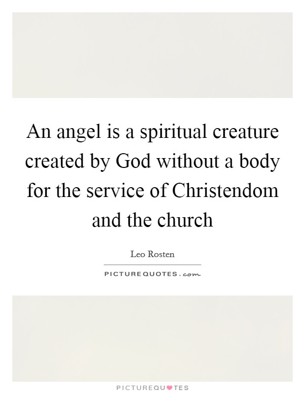An angel is a spiritual creature created by God without a body for the service of Christendom and the church Picture Quote #1