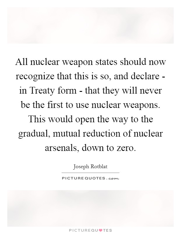 All nuclear weapon states should now recognize that this is so, and declare - in Treaty form - that they will never be the first to use nuclear weapons. This would open the way to the gradual, mutual reduction of nuclear arsenals, down to zero Picture Quote #1