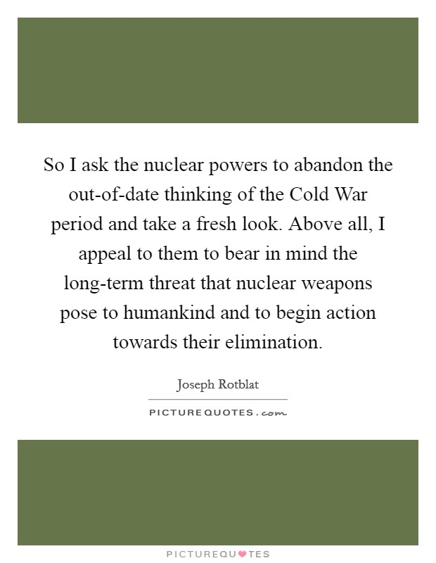 So I ask the nuclear powers to abandon the out-of-date thinking of the Cold War period and take a fresh look. Above all, I appeal to them to bear in mind the long-term threat that nuclear weapons pose to humankind and to begin action towards their elimination Picture Quote #1
