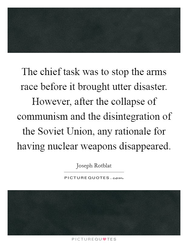 The chief task was to stop the arms race before it brought utter disaster. However, after the collapse of communism and the disintegration of the Soviet Union, any rationale for having nuclear weapons disappeared Picture Quote #1