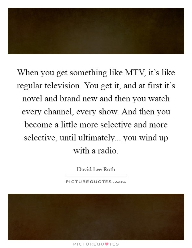 When you get something like MTV, it's like regular television. You get it, and at first it's novel and brand new and then you watch every channel, every show. And then you become a little more selective and more selective, until ultimately... you wind up with a radio Picture Quote #1