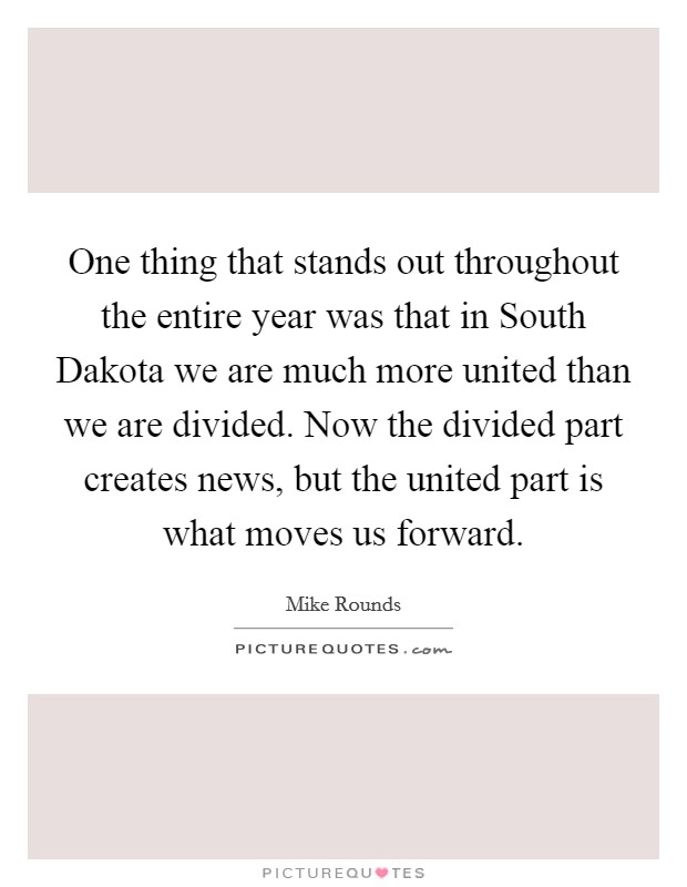 One thing that stands out throughout the entire year was that in South Dakota we are much more united than we are divided. Now the divided part creates news, but the united part is what moves us forward Picture Quote #1