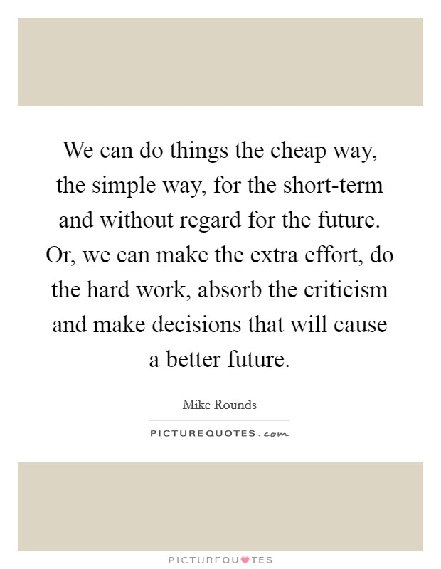 We can do things the cheap way, the simple way, for the short-term and without regard for the future. Or, we can make the extra effort, do the hard work, absorb the criticism and make decisions that will cause a better future Picture Quote #1