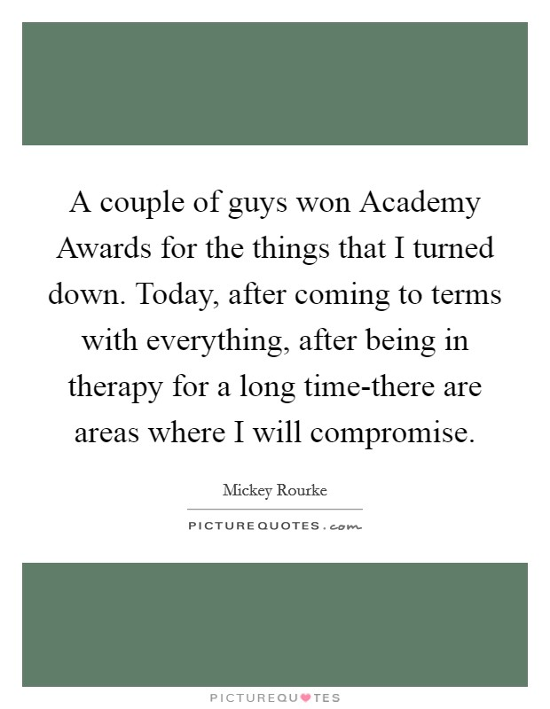 A couple of guys won Academy Awards for the things that I turned down. Today, after coming to terms with everything, after being in therapy for a long time-there are areas where I will compromise Picture Quote #1