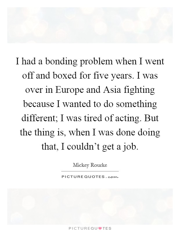 I had a bonding problem when I went off and boxed for five years. I was over in Europe and Asia fighting because I wanted to do something different; I was tired of acting. But the thing is, when I was done doing that, I couldn't get a job Picture Quote #1