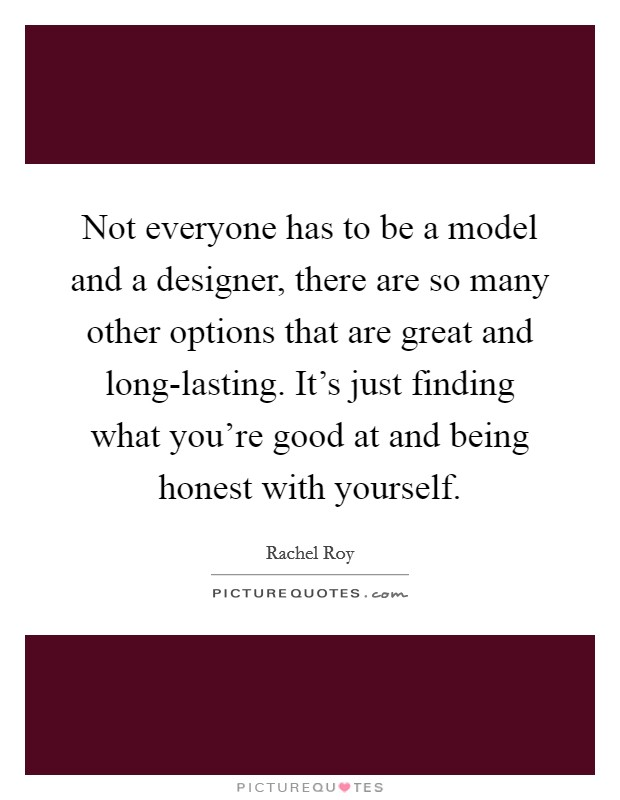 Not everyone has to be a model and a designer, there are so many other options that are great and long-lasting. It's just finding what you're good at and being honest with yourself Picture Quote #1