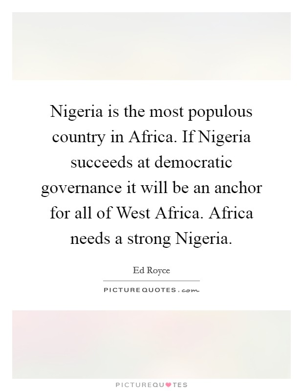 Nigeria is the most populous country in Africa. If Nigeria succeeds at democratic governance it will be an anchor for all of West Africa. Africa needs a strong Nigeria Picture Quote #1