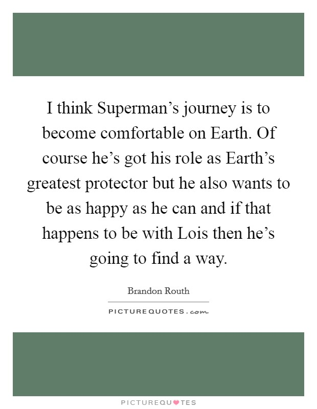 I think Superman's journey is to become comfortable on Earth. Of course he's got his role as Earth's greatest protector but he also wants to be as happy as he can and if that happens to be with Lois then he's going to find a way Picture Quote #1
