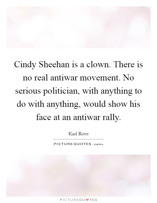 Cindy Sheehan is a clown. There is no real antiwar movement. No serious politician, with anything to do with anything, would show his face at an antiwar rally Picture Quote #1