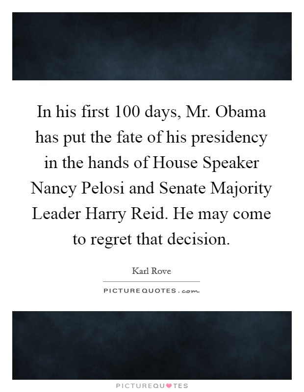 In his first 100 days, Mr. Obama has put the fate of his presidency in the hands of House Speaker Nancy Pelosi and Senate Majority Leader Harry Reid. He may come to regret that decision Picture Quote #1