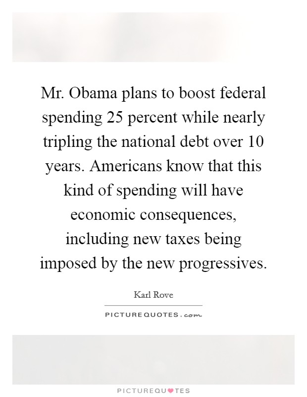 Mr. Obama plans to boost federal spending 25 percent while nearly tripling the national debt over 10 years. Americans know that this kind of spending will have economic consequences, including new taxes being imposed by the new progressives Picture Quote #1