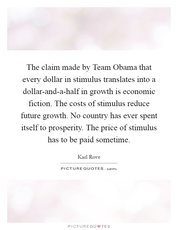 The claim made by Team Obama that every dollar in stimulus translates into a dollar-and-a-half in growth is economic fiction. The costs of stimulus reduce future growth. No country has ever spent itself to prosperity. The price of stimulus has to be paid sometime Picture Quote #1