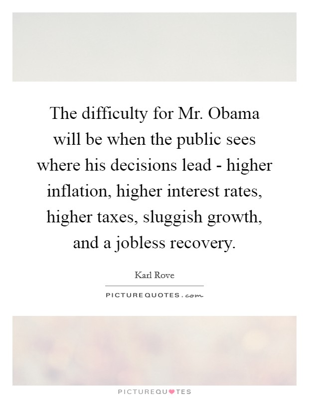 The difficulty for Mr. Obama will be when the public sees where his decisions lead - higher inflation, higher interest rates, higher taxes, sluggish growth, and a jobless recovery Picture Quote #1