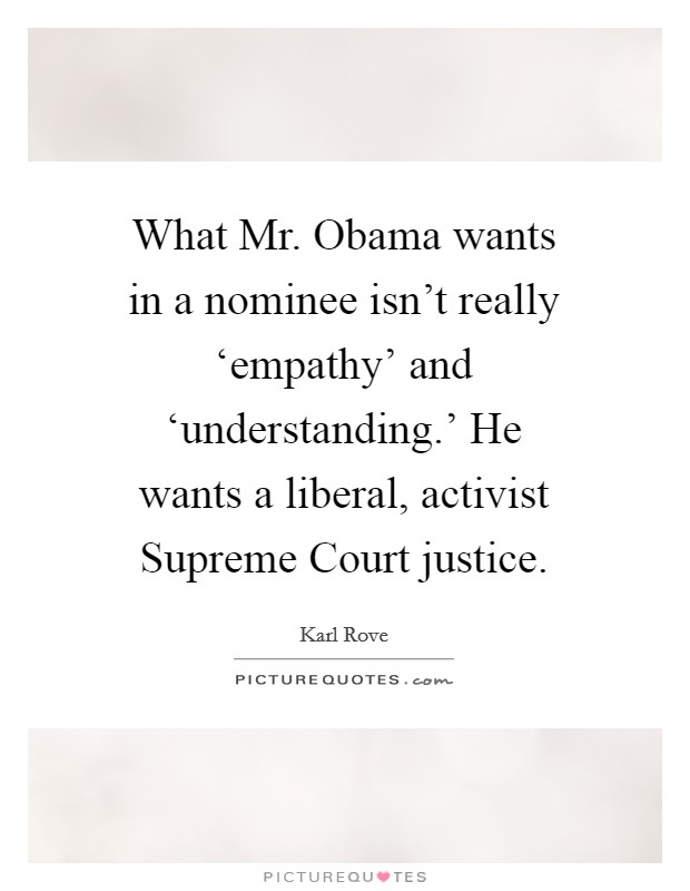 What Mr. Obama wants in a nominee isn't really 'empathy' and 'understanding.' He wants a liberal, activist Supreme Court justice Picture Quote #1