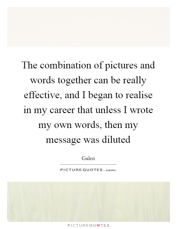 The combination of pictures and words together can be really effective, and I began to realise in my career that unless I wrote my own words, then my message was diluted Picture Quote #1