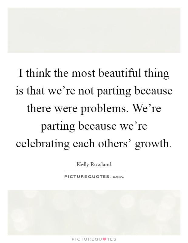 I think the most beautiful thing is that we're not parting because there were problems. We're parting because we're celebrating each others' growth Picture Quote #1