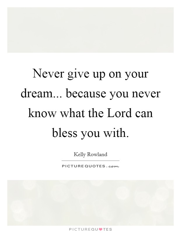 Never give up on your dream... because you never know what the Lord can bless you with Picture Quote #1